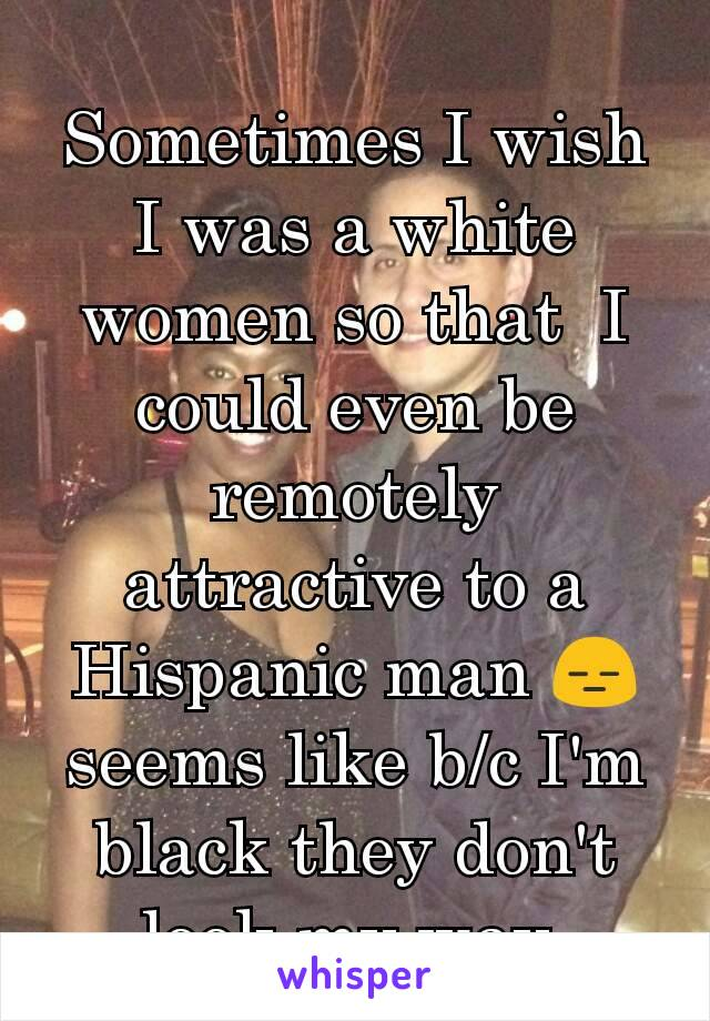 Sometimes I wish I was a white women so that  I could even be remotely attractive to a Hispanic man 😑 seems like b/c I'm black they don't look my way
