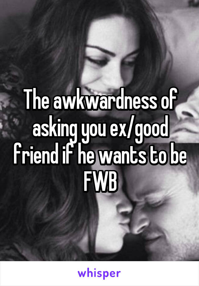 The awkwardness of asking you ex/good friend if he wants to be FWB