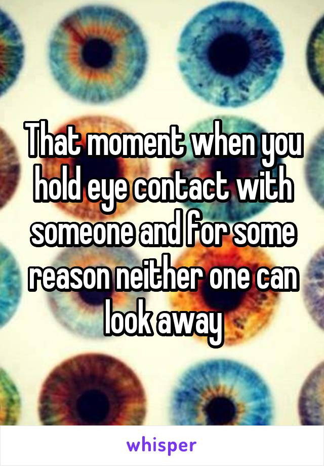 That moment when you hold eye contact with someone and for some reason neither one can look away