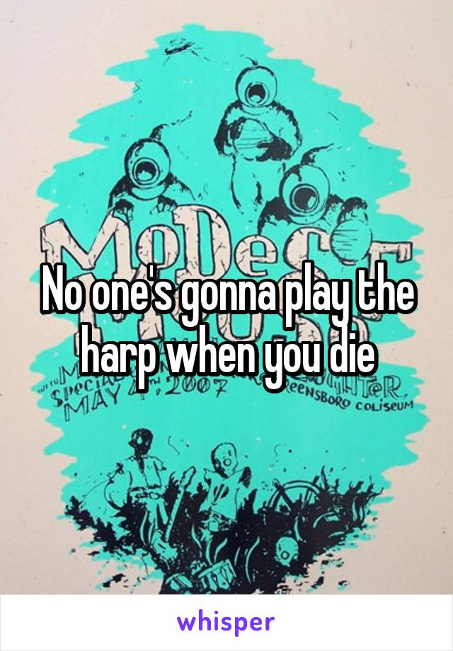 No one's gonna play the harp when you die