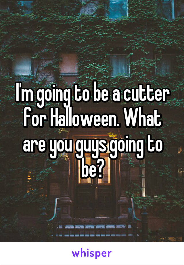 I'm going to be a cutter for Halloween. What are you guys going to be?