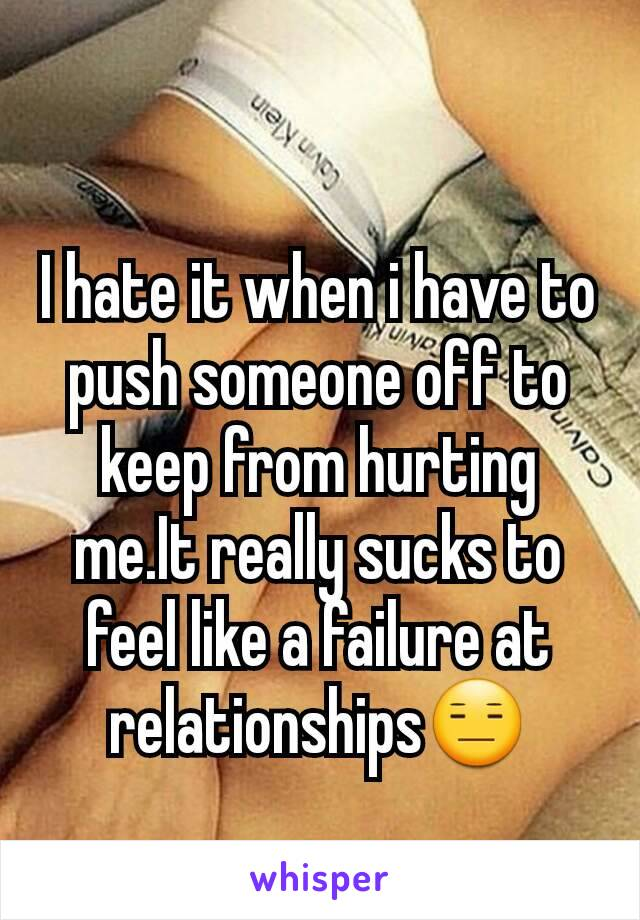 I hate it when i have to push someone off to keep from hurting me.It really sucks to feel like a failure at relationships😑