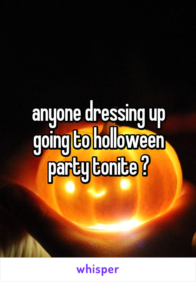 anyone dressing up going to holloween party tonite ?
