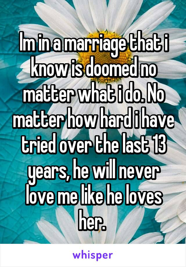 Im in a marriage that i know is doomed no matter what i do. No matter how hard i have tried over the last 13 years, he will never love me like he loves her.