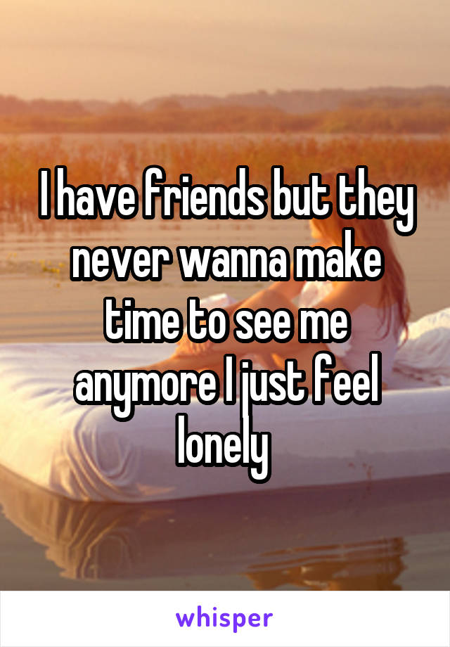 I have friends but they never wanna make time to see me anymore I just feel lonely