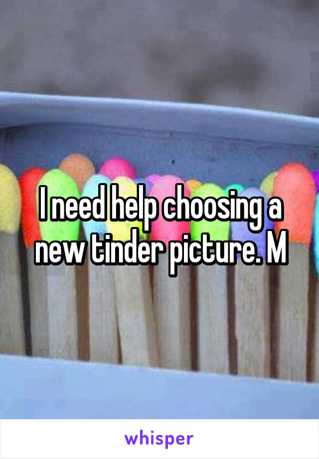 I need help choosing a new tinder picture. M