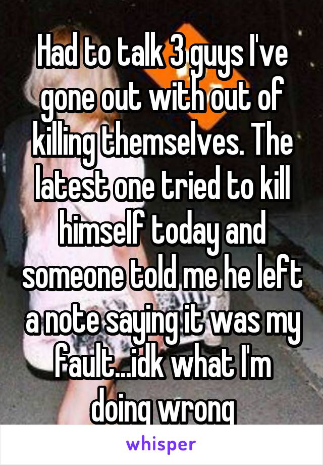 Had to talk 3 guys I've gone out with out of killing themselves. The latest one tried to kill himself today and someone told me he left a note saying it was my fault...idk what I'm doing wrong