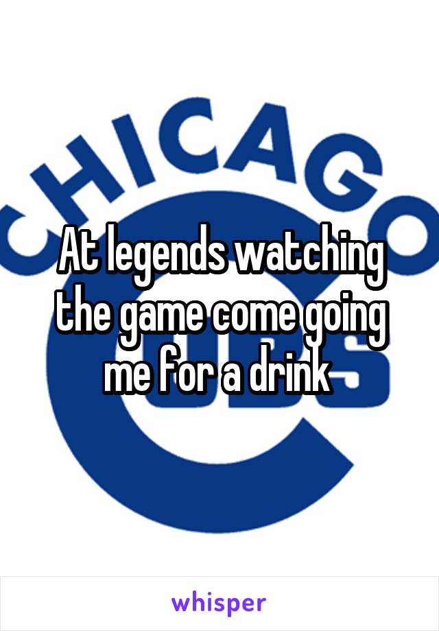 At legends watching the game come going me for a drink