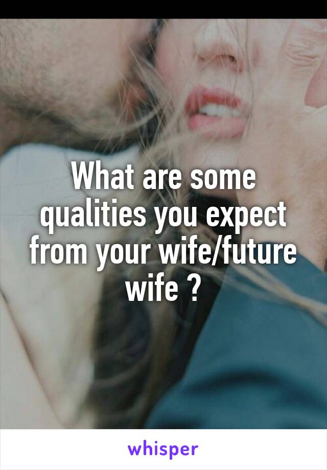 What are some qualities you expect from your wife/future wife ?