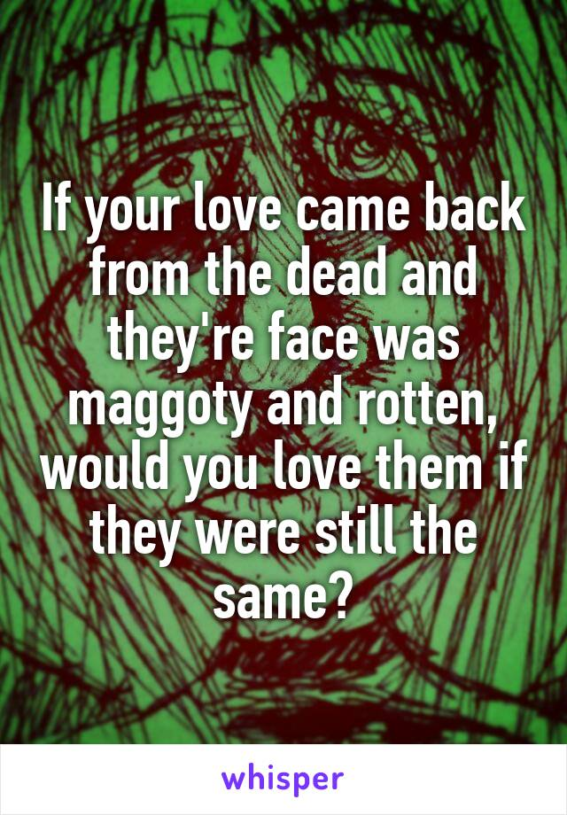 If your love came back from the dead and they're face was maggoty and rotten, would you love them if they were still the same?