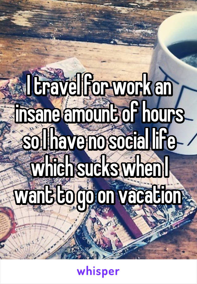 I travel for work an insane amount of hours so I have no social life which sucks when I want to go on vacation
