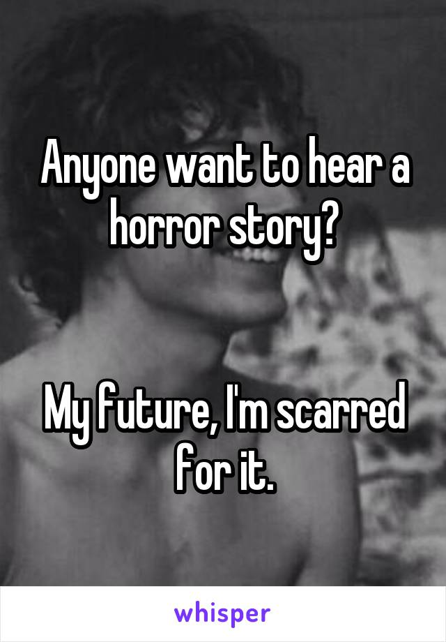 Anyone want to hear a horror story?   My future, I'm scarred for it.