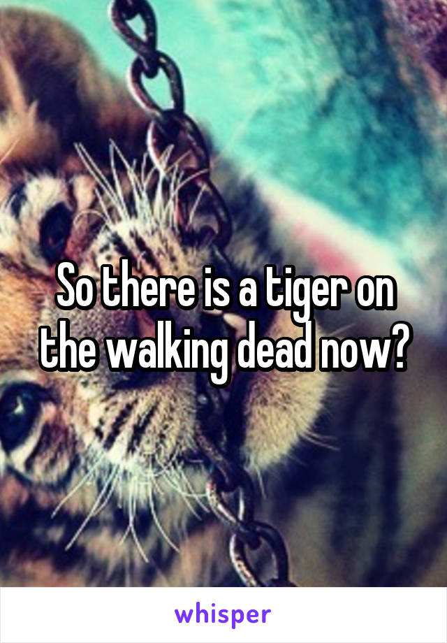 So there is a tiger on the walking dead now?