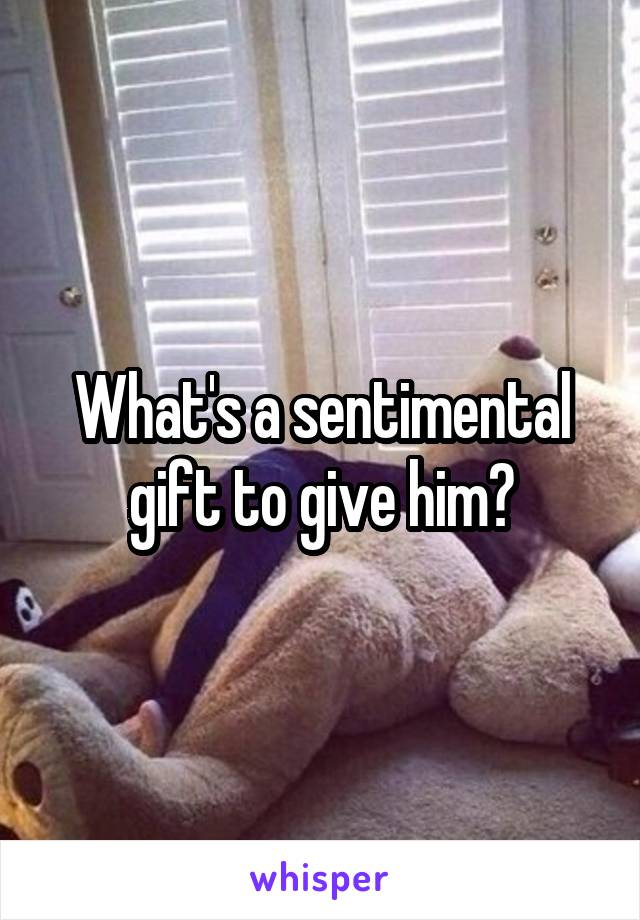What's a sentimental gift to give him?