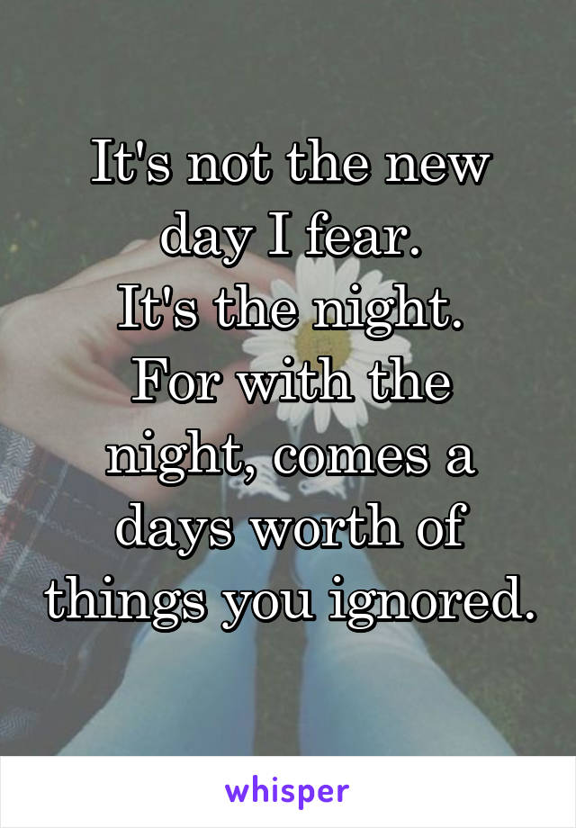 It's not the new day I fear. It's the night. For with the night, comes a days worth of things you ignored.