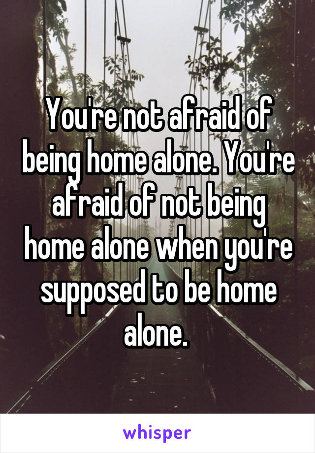 You're not afraid of being home alone. You're afraid of not being home alone when you're supposed to be home alone.