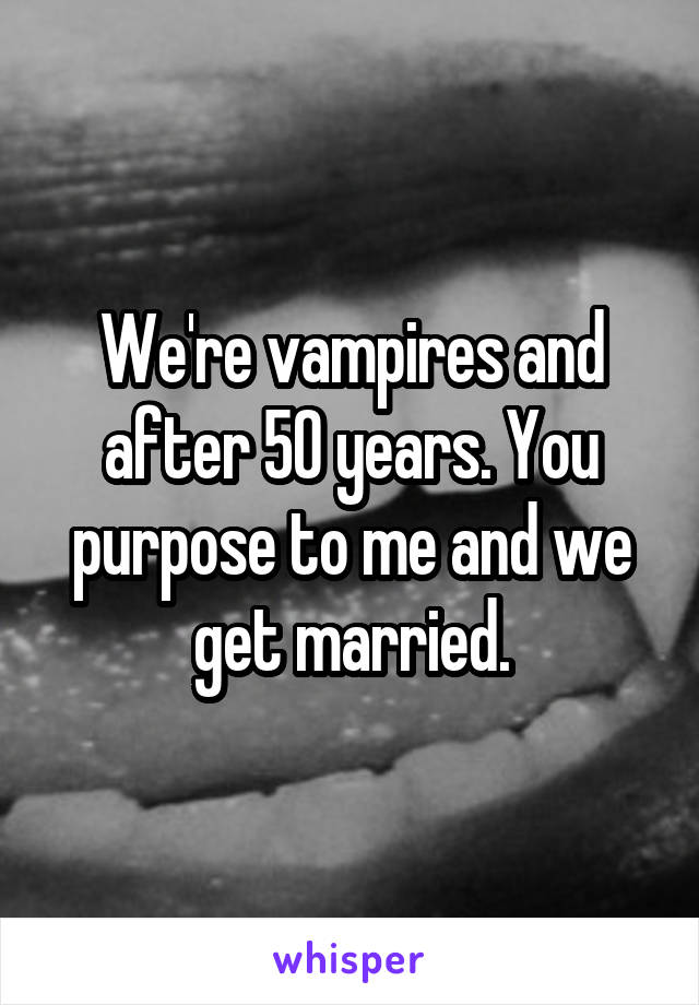 We're vampires and after 50 years. You purpose to me and we get married.