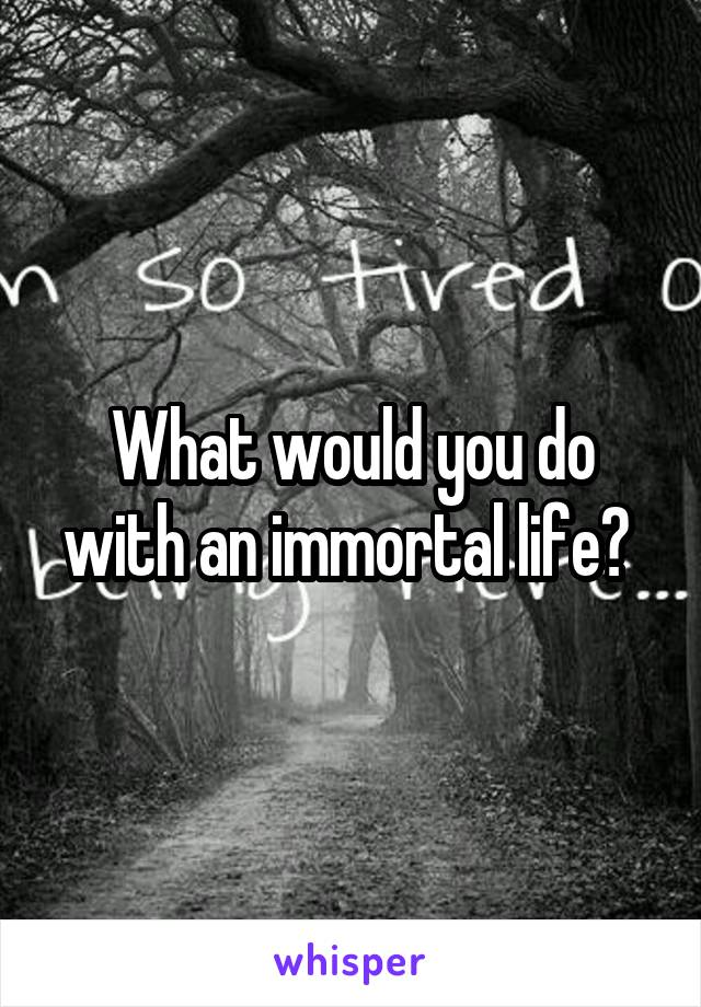 What would you do with an immortal life?
