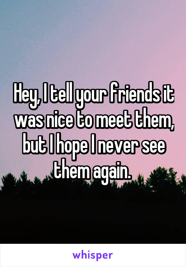 Hey, I tell your friends it was nice to meet them, but I hope I never see them again.