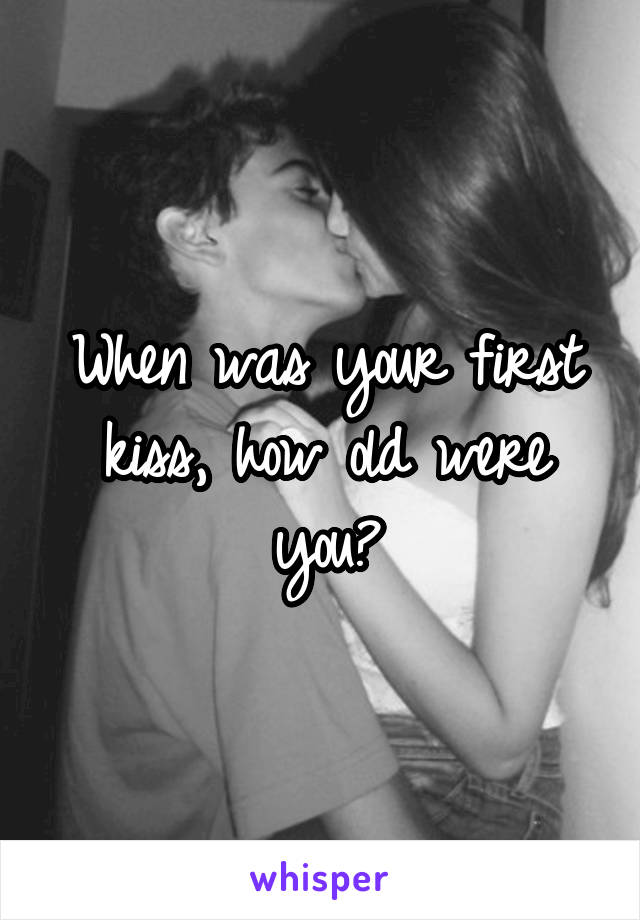 When was your first kiss, how old were you?