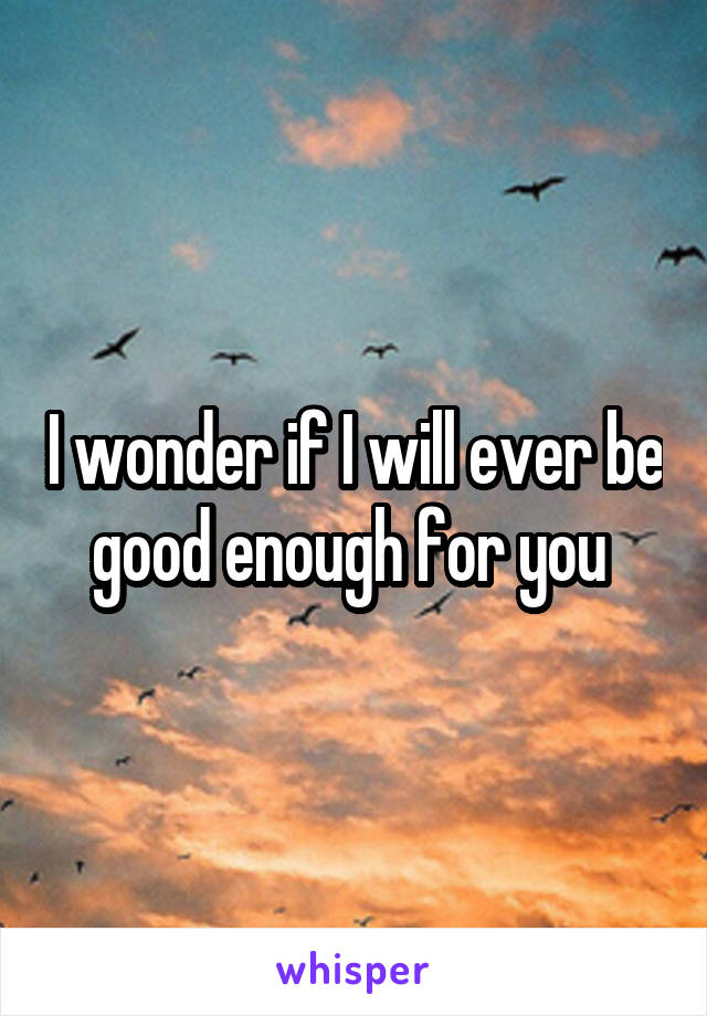 I wonder if I will ever be good enough for you
