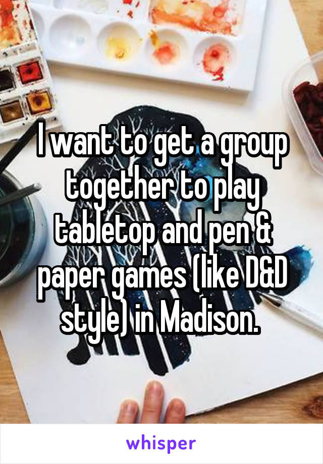 I want to get a group together to play tabletop and pen & paper games (like D&D style) in Madison.