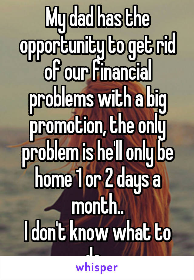 My dad has the opportunity to get rid of our financial problems with a big promotion, the only problem is he'll only be home 1 or 2 days a month.. I don't know what to do...