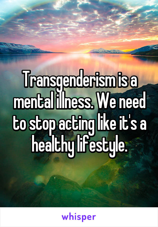 Transgenderism is a mental illness. We need to stop acting like it's a healthy lifestyle.