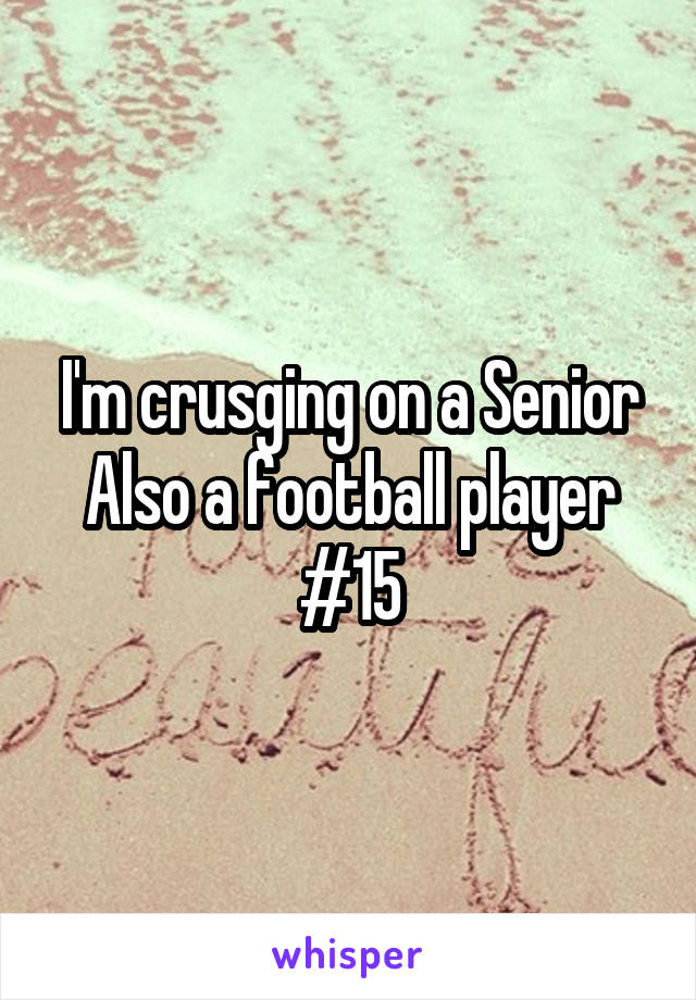 I'm crusging on a Senior Also a football player #15