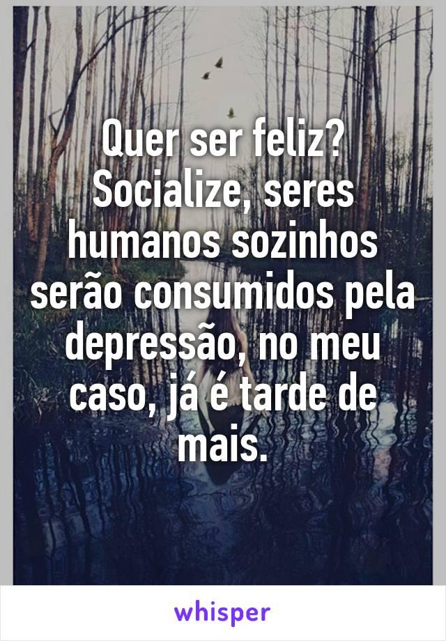 Quer ser feliz? Socialize, seres humanos sozinhos serão consumidos pela depressão, no meu caso, já é tarde de mais.