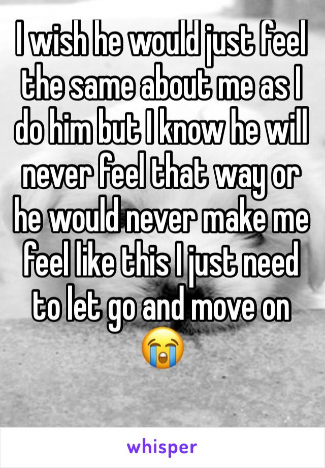 I wish he would just feel the same about me as I do him but I know he will never feel that way or he would never make me feel like this I just need to let go and move on 😭