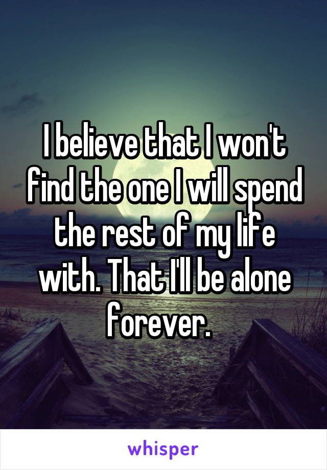 I believe that I won't find the one I will spend the rest of my life with. That I'll be alone forever.