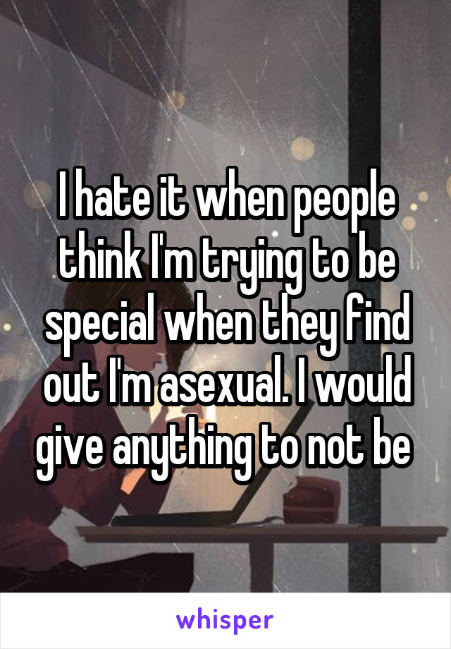 I hate it when people think I'm trying to be special when they find out I'm asexual. I would give anything to not be