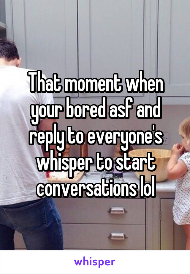 That moment when your bored asf and reply to everyone's whisper to start conversations lol