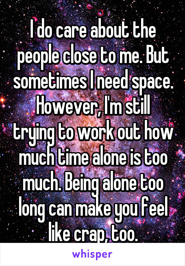 I do care about the people close to me. But sometimes I need space. However, I'm still trying to work out how much time alone is too much. Being alone too long can make you feel like crap, too.