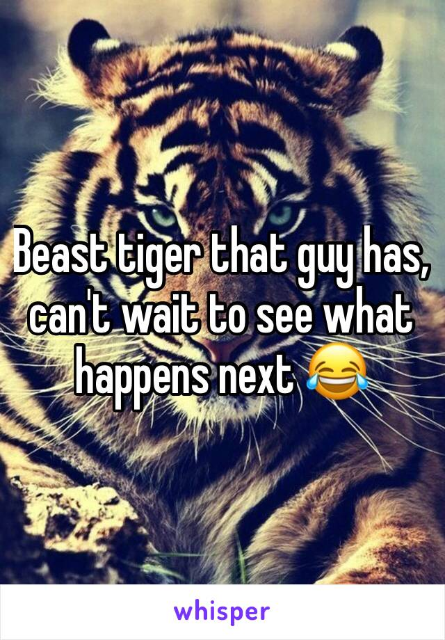 Beast tiger that guy has, can't wait to see what happens next 😂