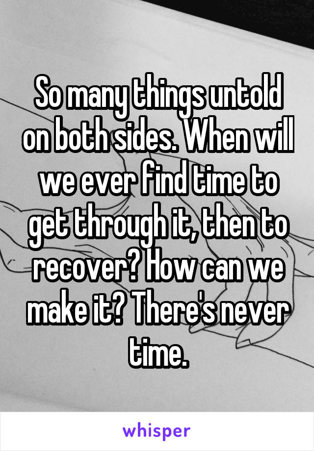 So many things untold on both sides. When will we ever find time to get through it, then to recover? How can we make it? There's never time.