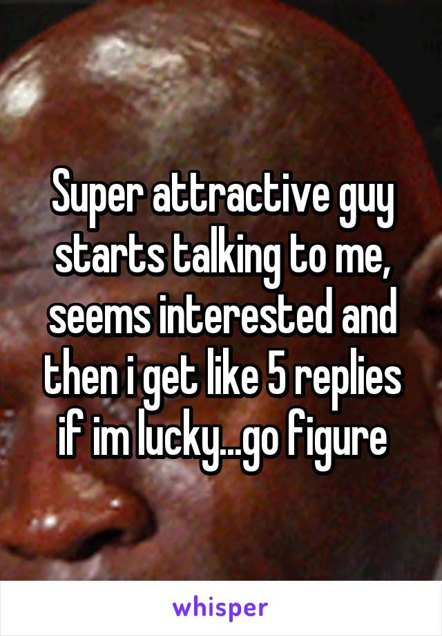 Super attractive guy starts talking to me, seems interested and then i get like 5 replies if im lucky...go figure