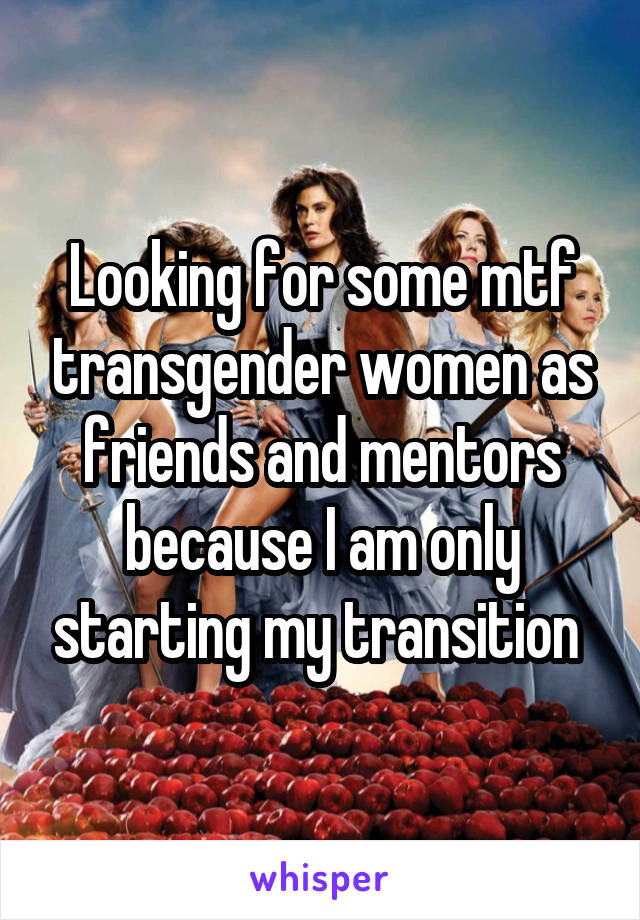 Looking for some mtf transgender women as friends and mentors because I am only starting my transition