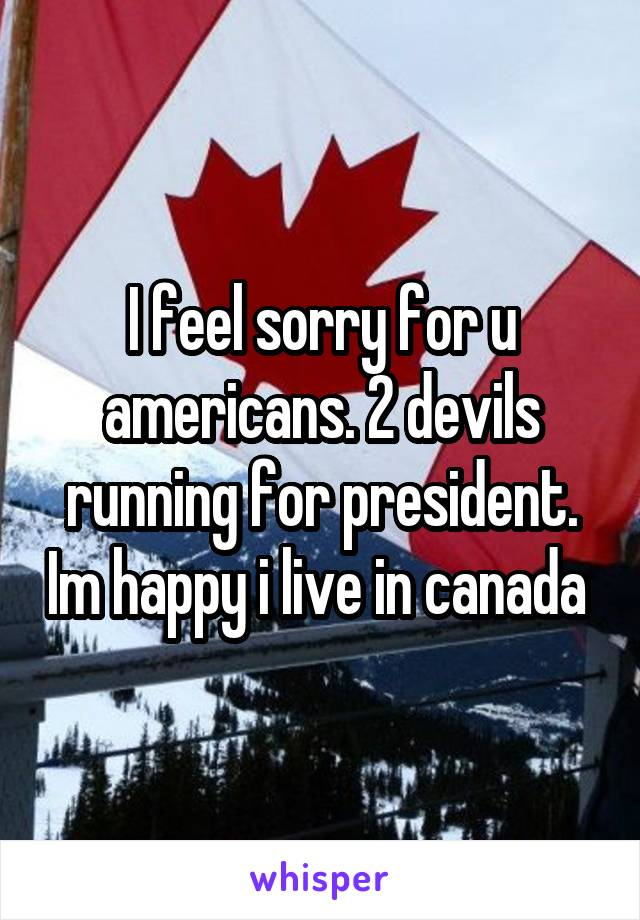 I feel sorry for u americans. 2 devils running for president. Im happy i live in canada