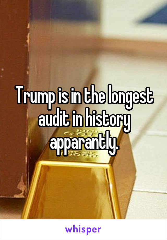 Trump is in the longest audit in history apparantly.