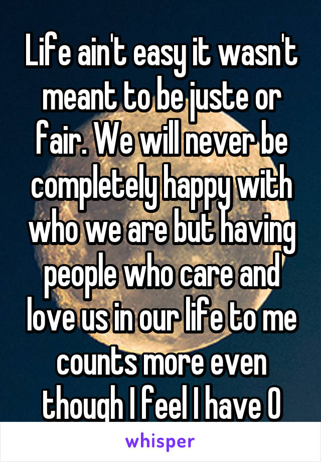 Life ain't easy it wasn't meant to be juste or fair. We will never be completely happy with who we are but having people who care and love us in our life to me counts more even though I feel I have 0