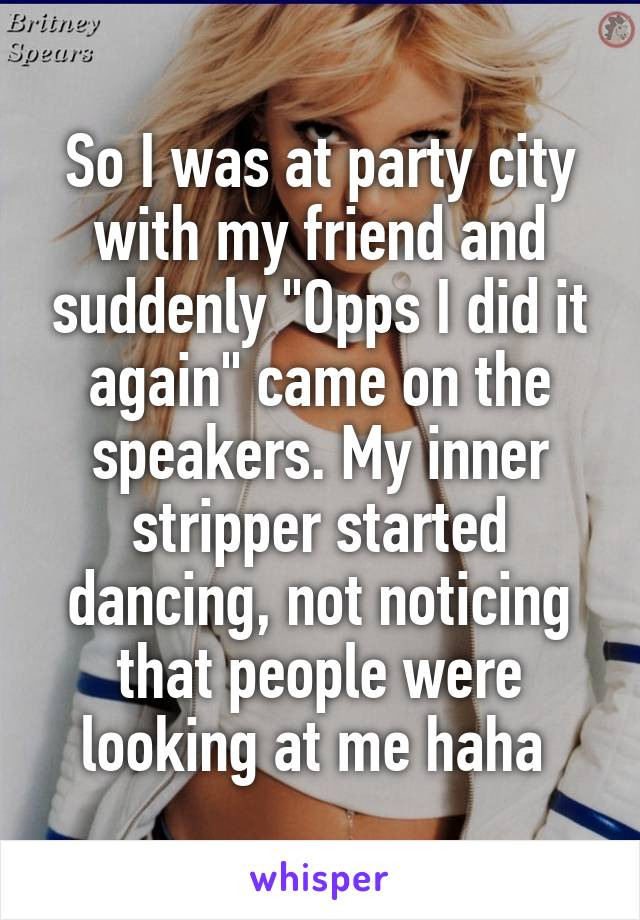 """So I was at party city with my friend and suddenly """"Opps I did it again"""" came on the speakers. My inner stripper started dancing, not noticing that people were looking at me haha"""