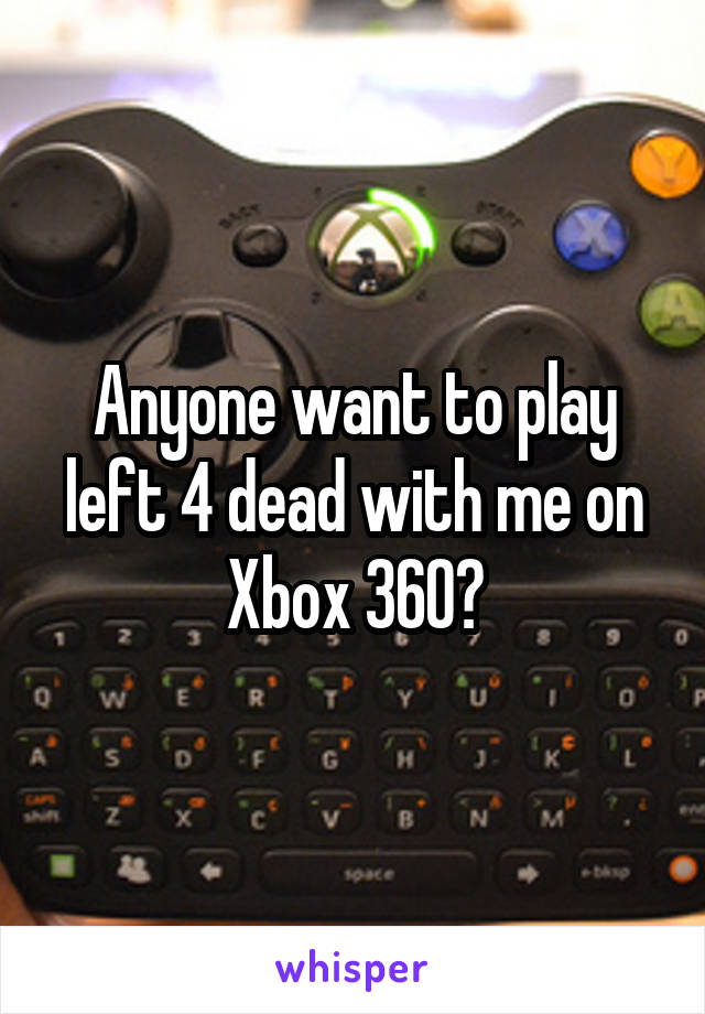 Anyone want to play left 4 dead with me on Xbox 360?