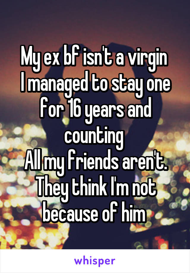 My ex bf isn't a virgin  I managed to stay one for 16 years and counting  All my friends aren't. They think I'm not because of him
