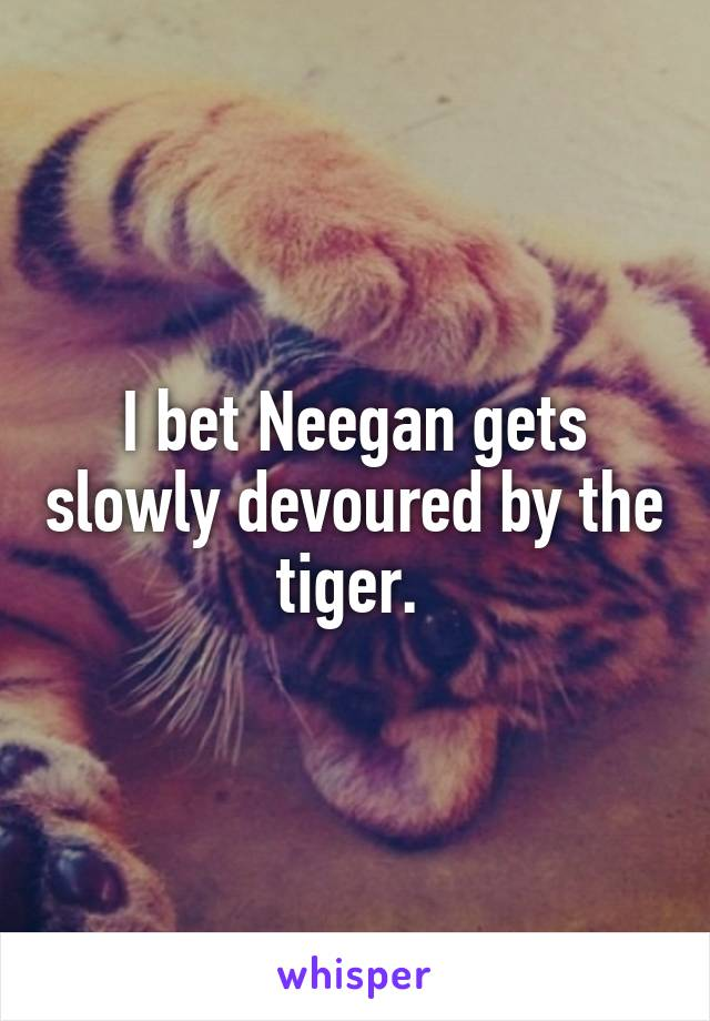 I bet Neegan gets slowly devoured by the tiger.
