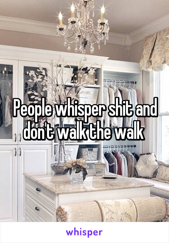 People whisper shit and don't walk the walk