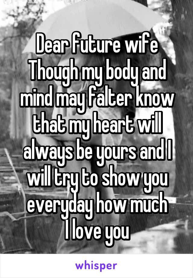 Dear future wife Though my body and mind may falter know that my heart will always be yours and I will try to show you everyday how much I love you