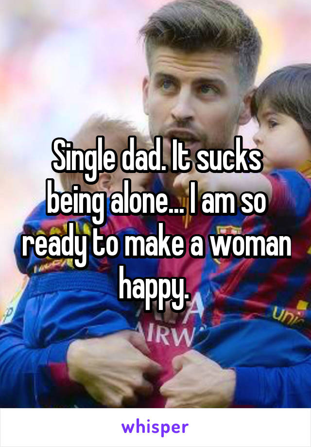 Single dad. It sucks being alone... I am so ready to make a woman happy.