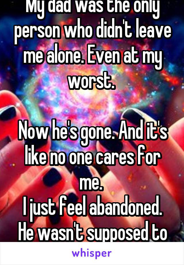 My dad was the only person who didn't leave me alone. Even at my worst.   Now he's gone. And it's like no one cares for me.  I just feel abandoned. He wasn't supposed to die.